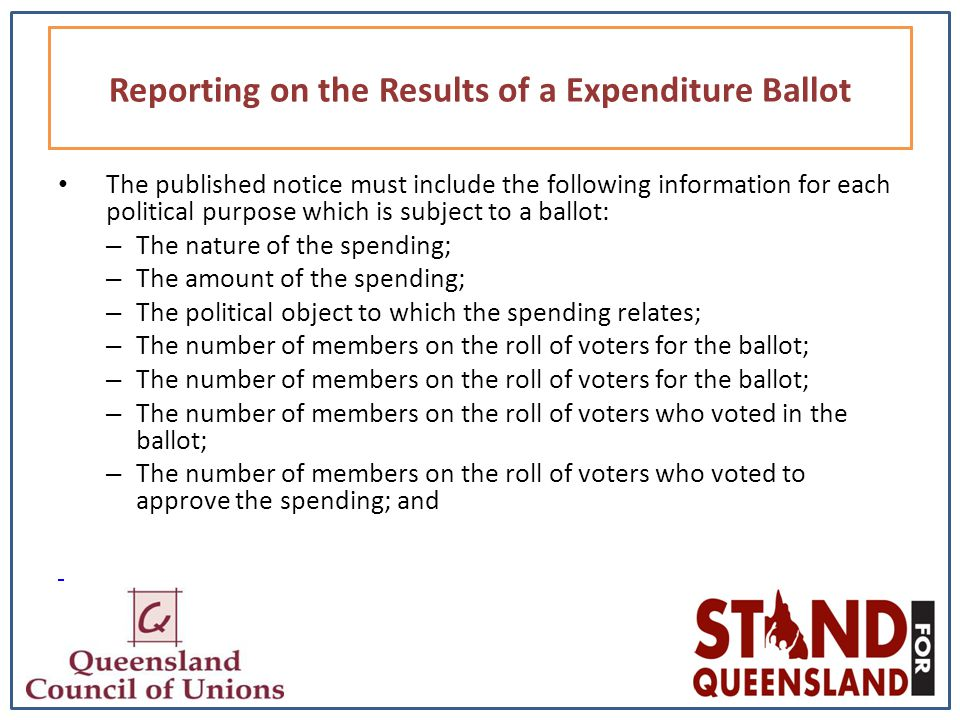 The published notice must include the following information for each political purpose which is subject to a ballot: – The nature of the spending; – The amount of the spending; – The political object to which the spending relates; – The number of members on the roll of voters for the ballot; – The number of members on the roll of voters who voted in the ballot; – The number of members on the roll of voters who voted to approve the spending; and Reporting on the Results of a Expenditure Ballot
