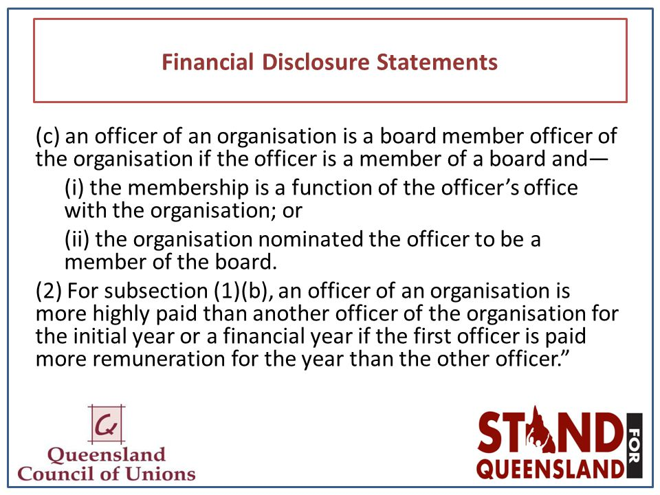 Financial Disclosure Statements (c) an officer of an organisation is a board member officer of the organisation if the officer is a member of a board and— (i) the membership is a function of the officer's office with the organisation; or (ii) the organisation nominated the officer to be a member of the board.