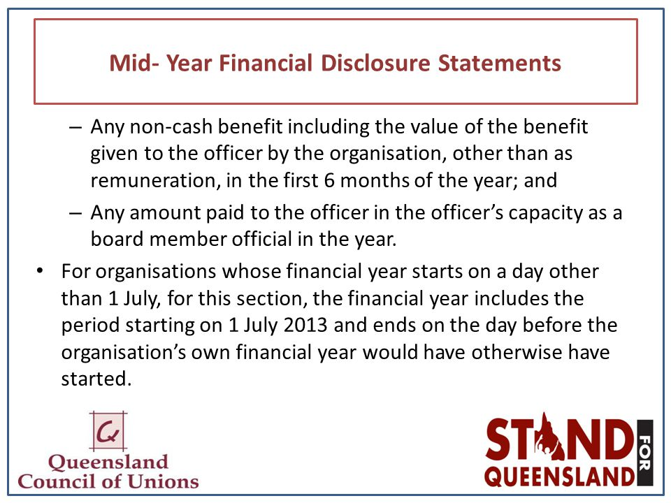 Mid- Year Financial Disclosure Statements – Any non-cash benefit including the value of the benefit given to the officer by the organisation, other than as remuneration, in the first 6 months of the year; and – Any amount paid to the officer in the officer's capacity as a board member official in the year.