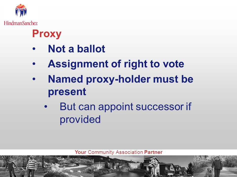 Your Community Association Partner Proxy Not a ballot Assignment of right to vote Named proxy-holder must be present But can appoint successor if provided