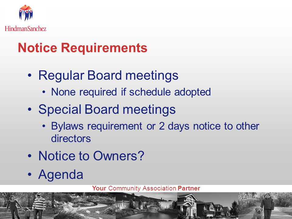 Your Community Association Partner Notice Requirements Regular Board meetings None required if schedule adopted Special Board meetings Bylaws requirement or 2 days notice to other directors Notice to Owners.