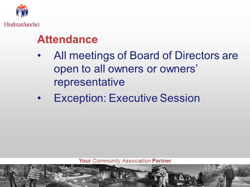 Your Community Association Partner Attendance All meetings of Board of Directors are open to all owners or owners' representative Exception: Executive Session