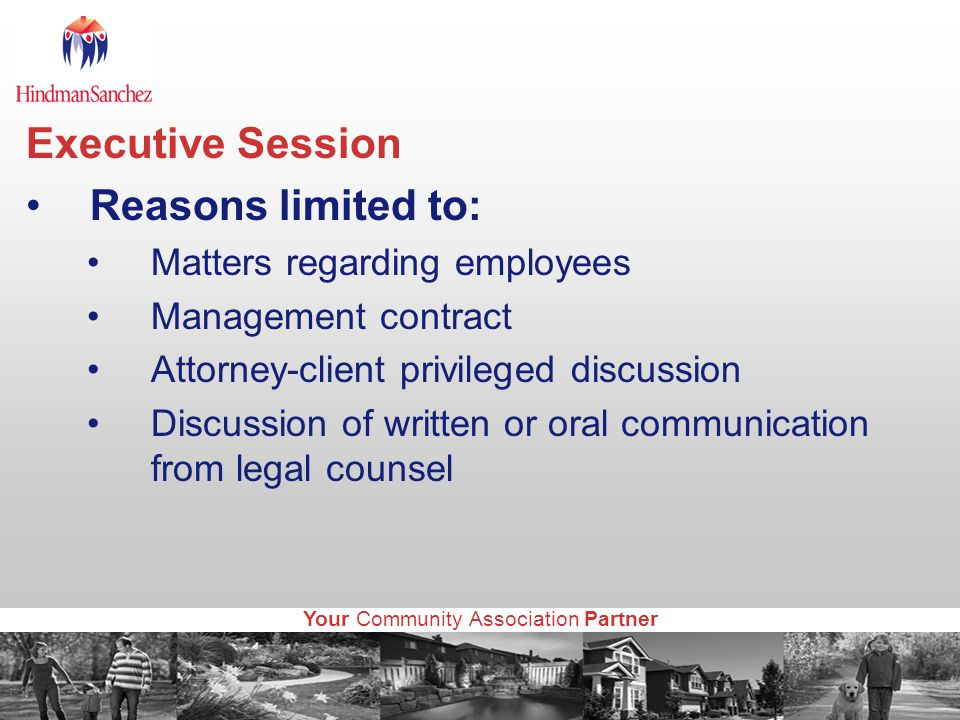 Your Community Association Partner Executive Session Reasons limited to: Matters regarding employees Management contract Attorney-client privileged discussion Discussion of written or oral communication from legal counsel