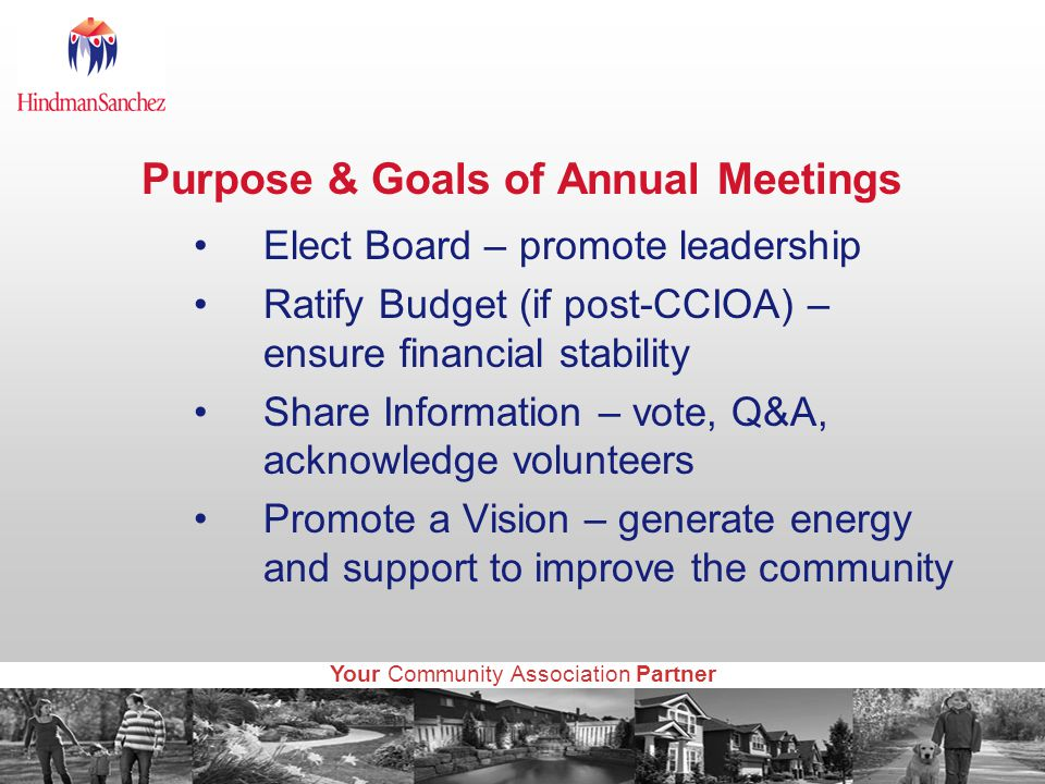 Your Community Association Partner Purpose & Goals of Annual Meetings Elect Board – promote leadership Ratify Budget (if post-CCIOA) – ensure financial stability Share Information – vote, Q&A, acknowledge volunteers Promote a Vision – generate energy and support to improve the community