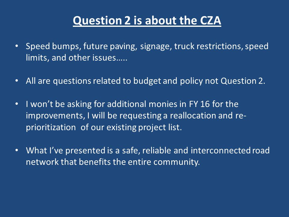Question 2 is about the CZA Speed bumps, future paving, signage, truck restrictions, speed limits, and other issues…..
