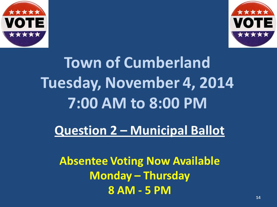 Town of Cumberland Tuesday, November 4, :00 AM to 8:00 PM Question 2 – Municipal Ballot Absentee Voting Now Available Monday – Thursday 8 AM - 5 PM 14