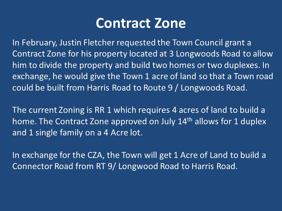 Contract Zone In February, Justin Fletcher requested the Town Council grant a Contract Zone for his property located at 3 Longwoods Road to allow him to divide the property and build two homes or two duplexes.