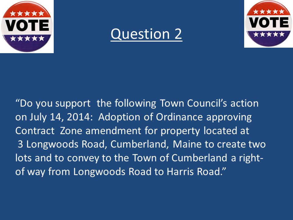 Do you support the following Town Council's action on July 14, 2014: Adoption of Ordinance approving Contract Zone amendment for property located at 3 Longwoods Road, Cumberland, Maine to create two lots and to convey to the Town of Cumberland a right- of way from Longwoods Road to Harris Road. Question 2