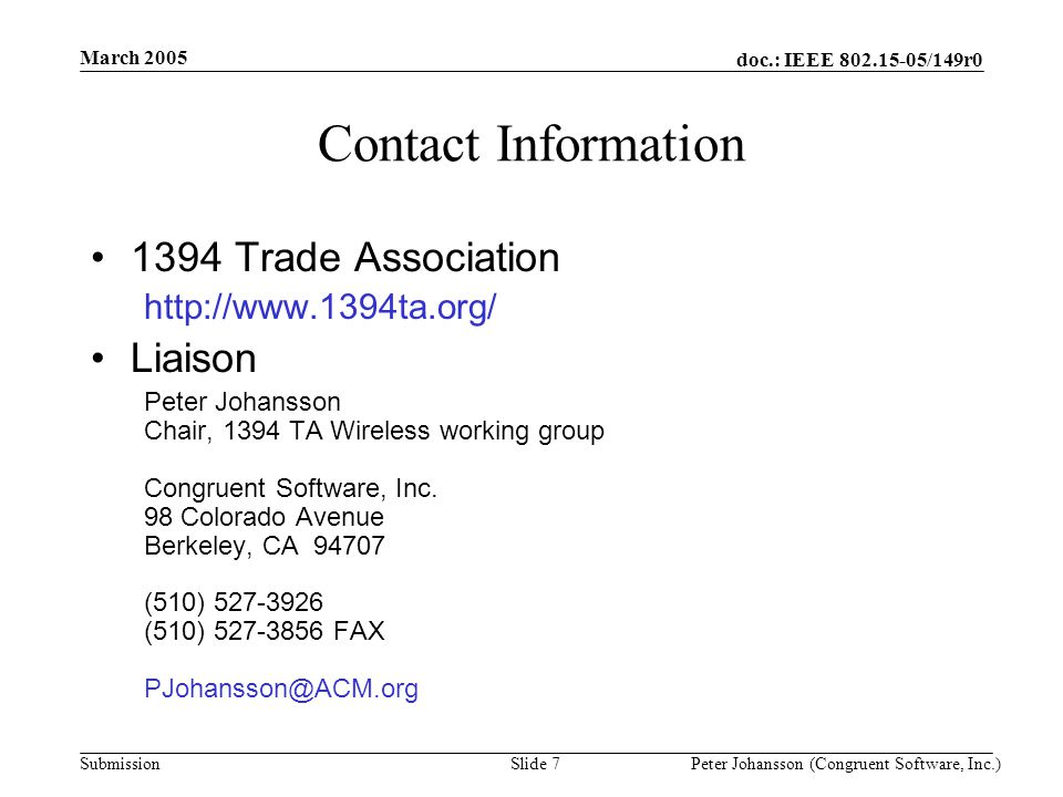 doc.: IEEE /149r0 Submission March 2005 Peter Johansson (Congruent Software, Inc.)Slide 7 Contact Information 1394 Trade Association   Liaison Peter Johansson Chair, 1394 TA Wireless working group Congruent Software, Inc.