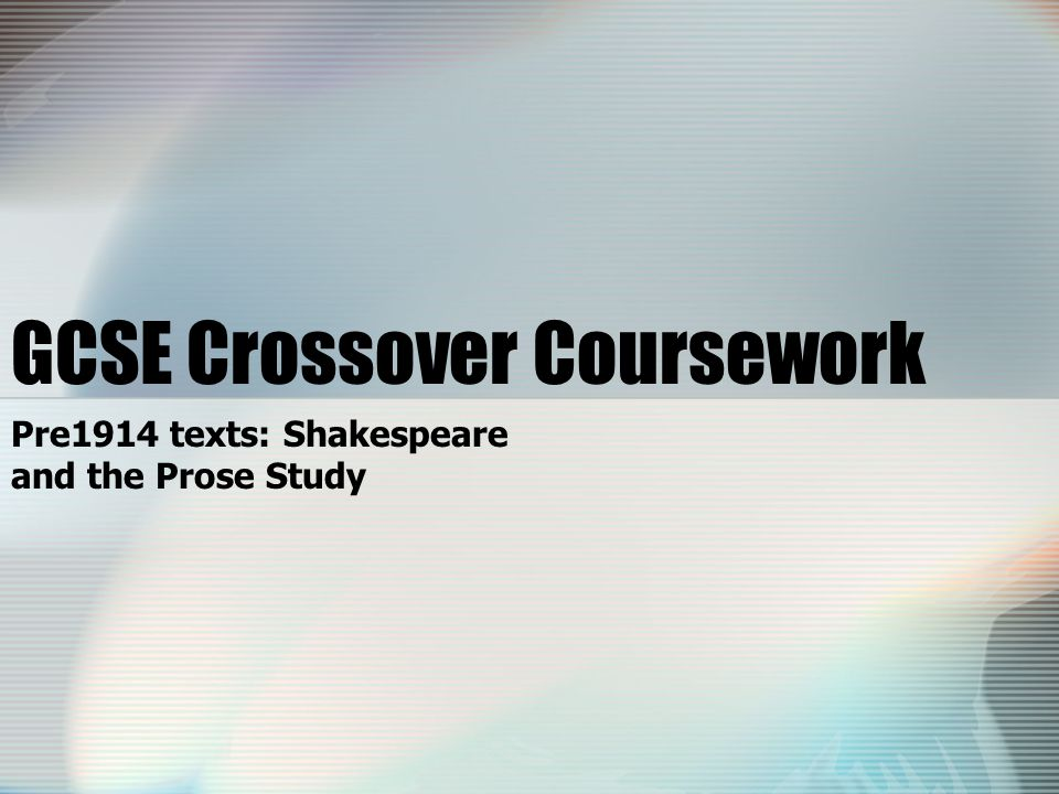 GCSE Crossover Coursework Pre1914 texts: Shakespeare and the Prose Study