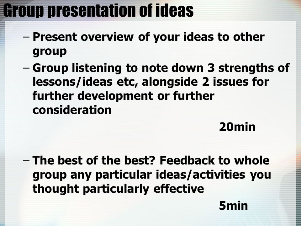 Group presentation of ideas –Present overview of your ideas to other group –Group listening to note down 3 strengths of lessons/ideas etc, alongside 2 issues for further development or further consideration 20min –The best of the best.