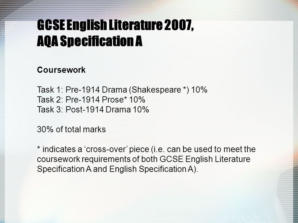GCSE English Literature 2007, AQA Specification A Coursework Task 1: Pre-1914 Drama (Shakespeare *) 10% Task 2: Pre-1914 Prose* 10% Task 3: Post-1914 Drama 10% 30% of total marks * indicates a 'cross-over' piece (i.e.