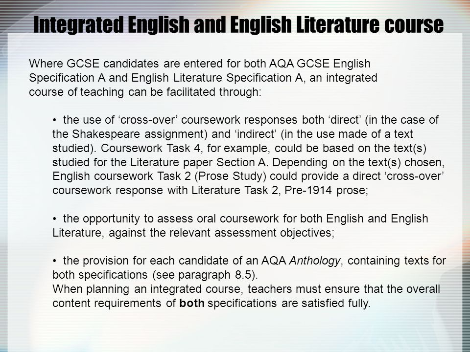 Integrated English and English Literature course Where GCSE candidates are entered for both AQA GCSE English Specification A and English Literature Specification A, an integrated course of teaching can be facilitated through: the use of 'cross-over' coursework responses both 'direct' (in the case of the Shakespeare assignment) and 'indirect' (in the use made of a text studied).