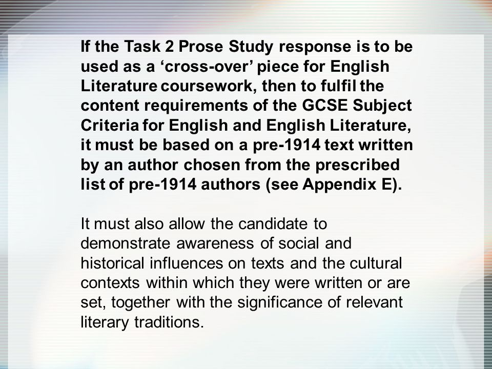If the Task 2 Prose Study response is to be used as a 'cross-over' piece for English Literature coursework, then to fulfil the content requirements of the GCSE Subject Criteria for English and English Literature, it must be based on a pre-1914 text written by an author chosen from the prescribed list of pre-1914 authors (see Appendix E).