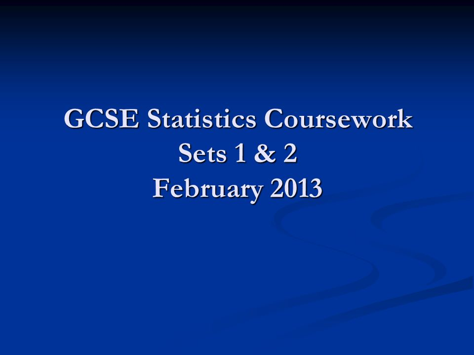 GCSE Statistics Coursework Sets 1 & 2 February 2013