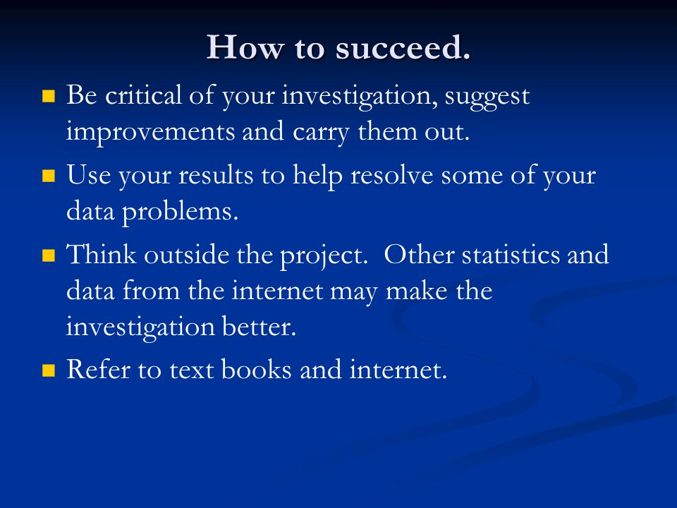 How to succeed. Be critical of your investigation, suggest improvements and carry them out.