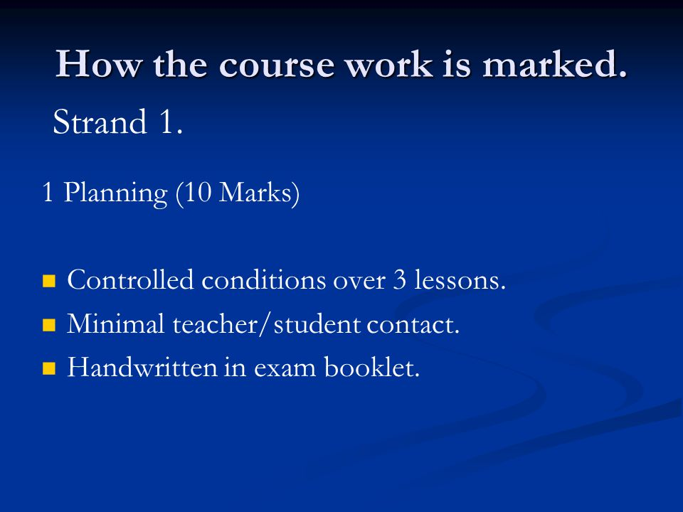 How the course work is marked. 1 Planning (10 Marks) Controlled conditions over 3 lessons.