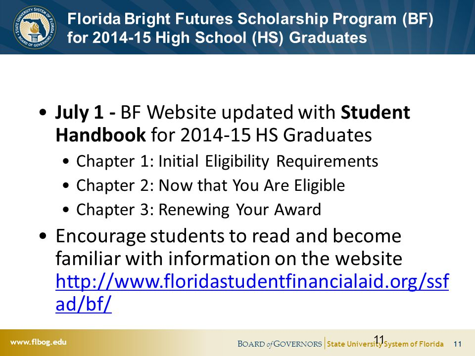B OARD of G OVERNORS State University System of Florida 11   Florida Bright Futures Scholarship Program (BF) for High School (HS) Graduates July 1 - BF Website updated with Student Handbook for HS Graduates Chapter 1: Initial Eligibility Requirements Chapter 2: Now that You Are Eligible Chapter 3: Renewing Your Award Encourage students to read and become familiar with information on the website   ad/bf/   ad/bf/ 11