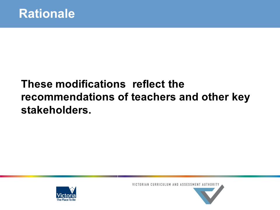 Rationale These modifications reflect the recommendations of teachers and other key stakeholders.