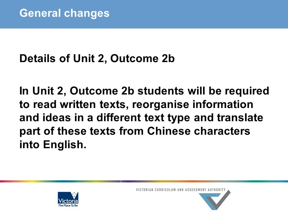 General changes Details of Unit 2, Outcome 2b In Unit 2, Outcome 2b students will be required to read written texts, reorganise information and ideas in a different text type and translate part of these texts from Chinese characters into English.