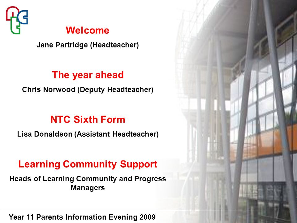 Year 11 Parents Information Evening 2009 Welcome Jane Partridge (Headteacher) The year ahead Chris Norwood (Deputy Headteacher) NTC Sixth Form Lisa Donaldson (Assistant Headteacher) Learning Community Support Heads of Learning Community and Progress Managers