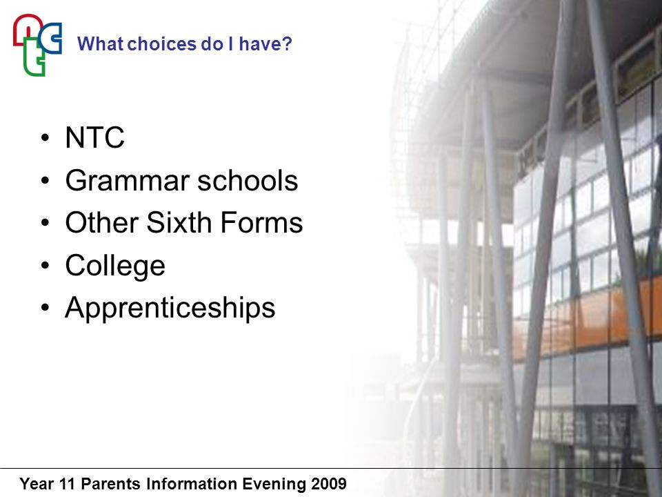 Year 11 Parents Information Evening 2009 NTC Grammar schools Other Sixth Forms College Apprenticeships What choices do I have