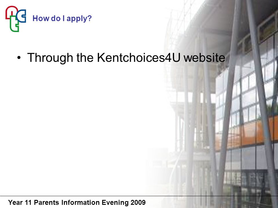 Year 11 Parents Information Evening 2009 Through the Kentchoices4U website How do I apply