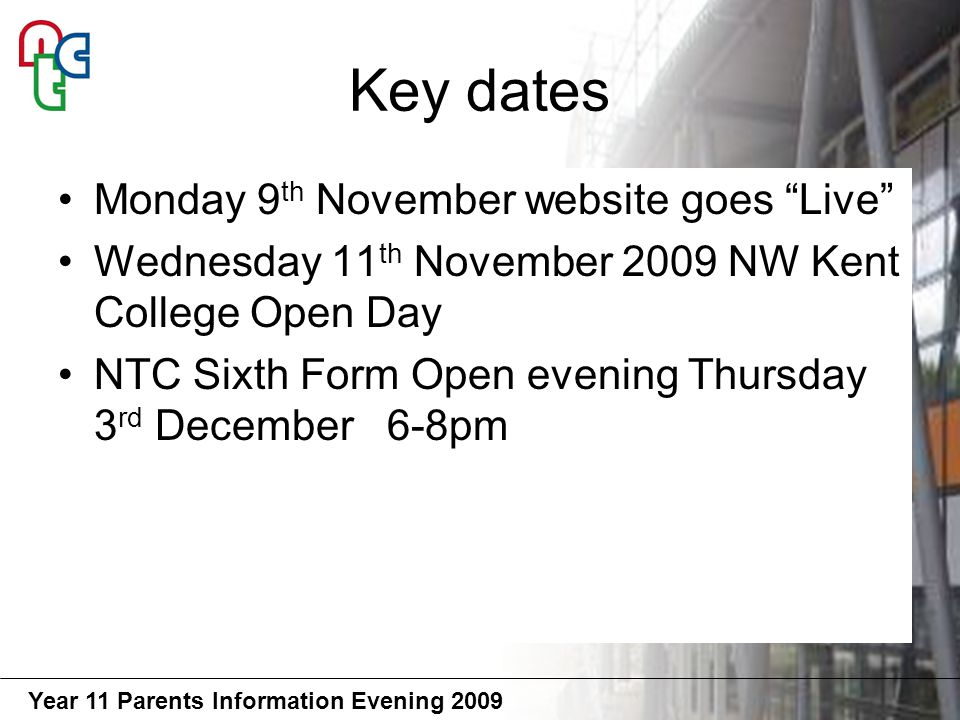 Year 11 Parents Information Evening 2009 Key dates Monday 9 th November website goes Live Wednesday 11 th November 2009 NW Kent College Open Day NTC Sixth Form Open evening Thursday 3 rd December 6-8pm