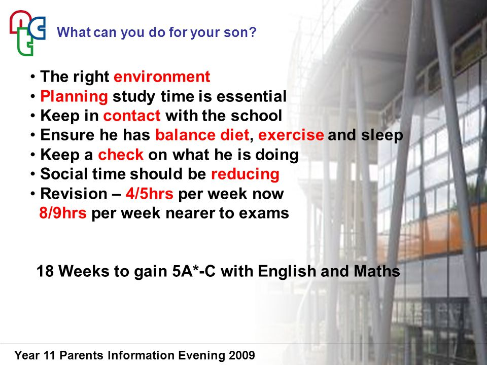 Year 11 Parents Information Evening 2009 The right environment Planning study time is essential Keep in contact with the school Ensure he has balance diet, exercise and sleep Keep a check on what he is doing Social time should be reducing Revision – 4/5hrs per week now 8/9hrs per week nearer to exams 18 Weeks to gain 5A*-C with English and Maths What can you do for your son