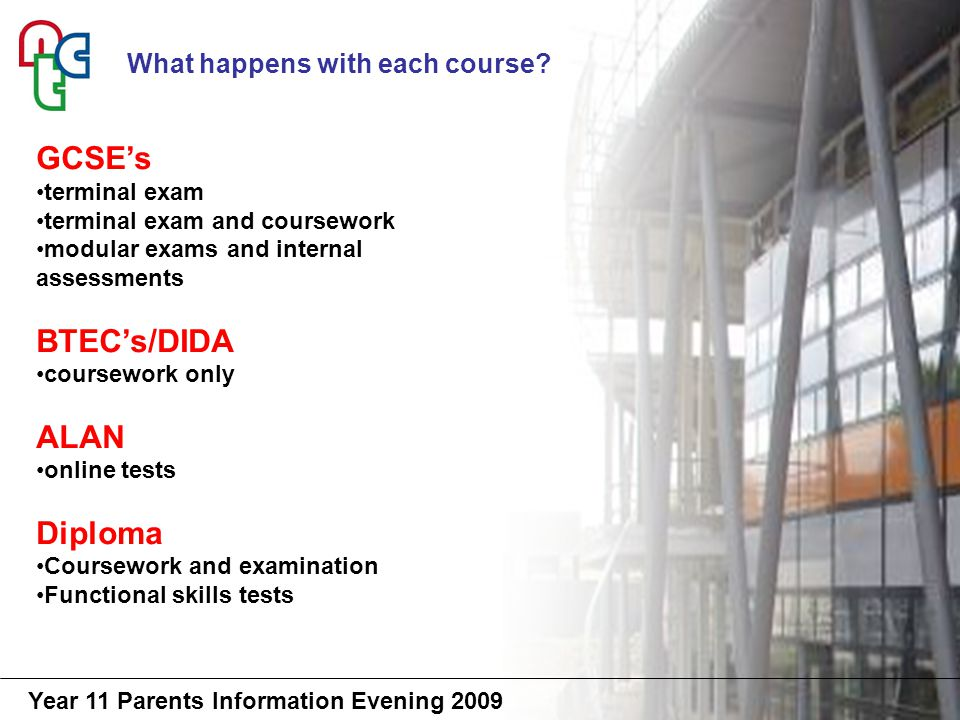 Year 11 Parents Information Evening 2009 GCSE's terminal exam terminal exam and coursework modular exams and internal assessments BTEC's/DIDA coursework only ALAN online tests Diploma Coursework and examination Functional skills tests What happens with each course