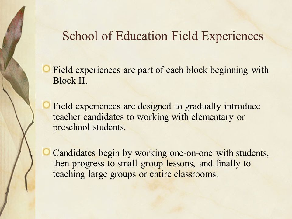 School of Education Field Experiences Field experiences are part of each block beginning with Block II.