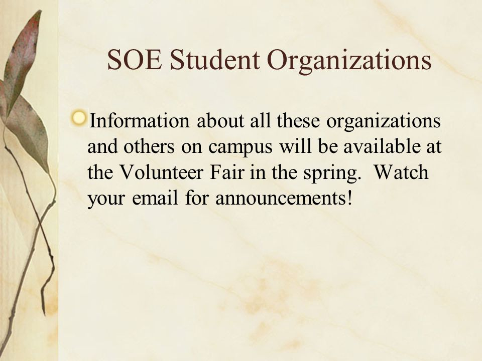 SOE Student Organizations Information about all these organizations and others on campus will be available at the Volunteer Fair in the spring.