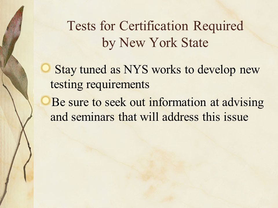 Tests for Certification Required by New York State Stay tuned as NYS works to develop new testing requirements Be sure to seek out information at advising and seminars that will address this issue