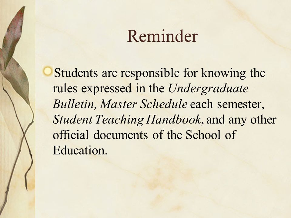 Reminder Students are responsible for knowing the rules expressed in the Undergraduate Bulletin, Master Schedule each semester, Student Teaching Handbook, and any other official documents of the School of Education.