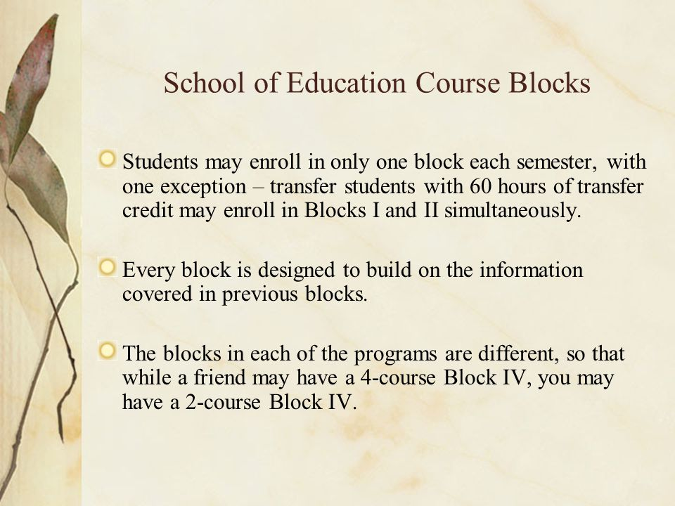 School of Education Course Blocks Students may enroll in only one block each semester, with one exception – transfer students with 60 hours of transfer credit may enroll in Blocks I and II simultaneously.