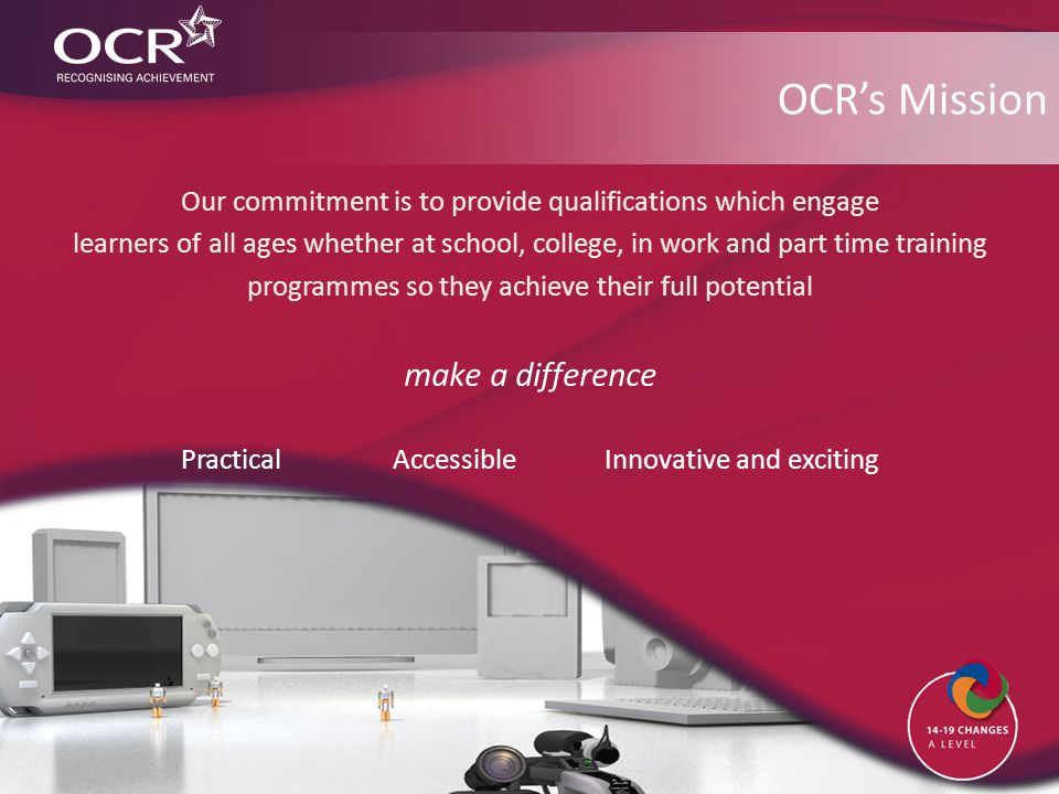 OCR's Mission Our commitment is to provide qualifications which engage learners of all ages whether at school, college, in work and part time training programmes so they achieve their full potential make a difference PracticalAccessibleInnovative and exciting