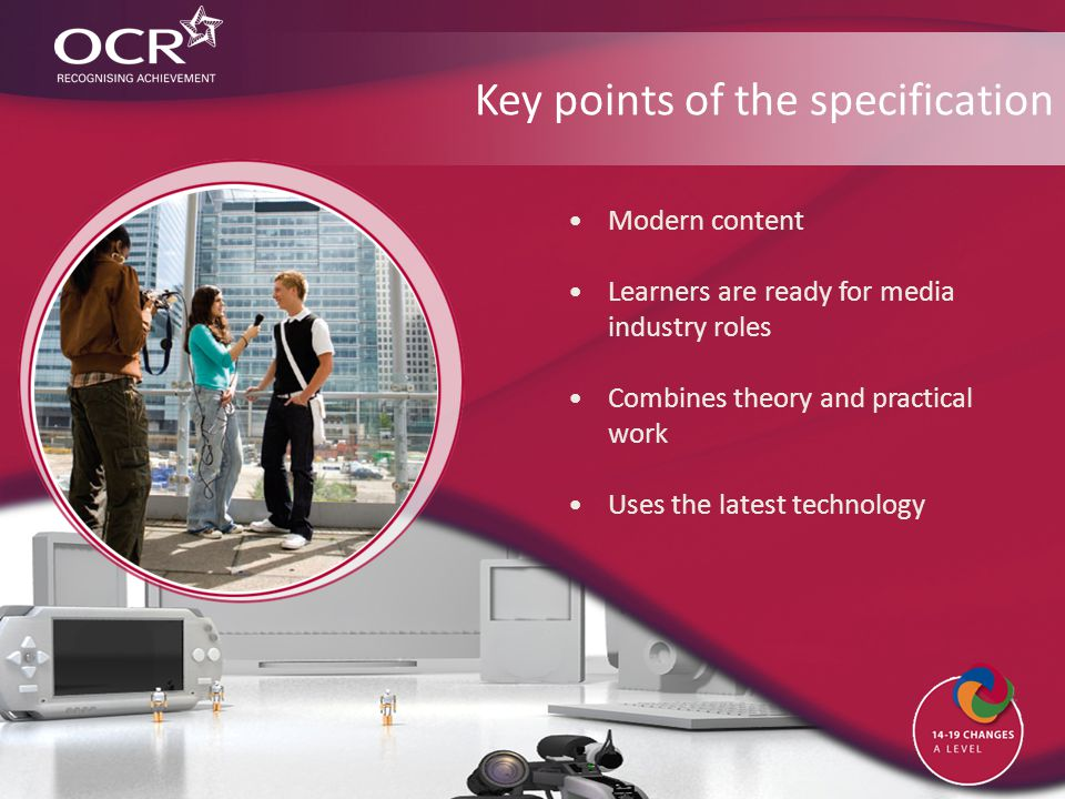Key points of the specification Modern content Learners are ready for media industry roles Combines theory and practical work Uses the latest technology
