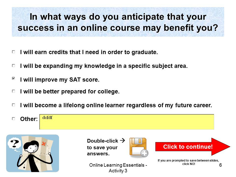 Online Learning Essentials - Activity 3 6 In what ways do you anticipate that your success in an online course may benefit you.