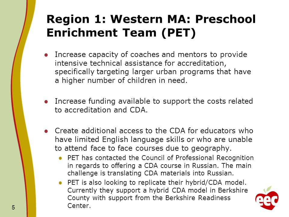 Region 1: Western MA: Preschool Enrichment Team (PET) Increase capacity of coaches and mentors to provide intensive technical assistance for accreditation, specifically targeting larger urban programs that have a higher number of children in need.