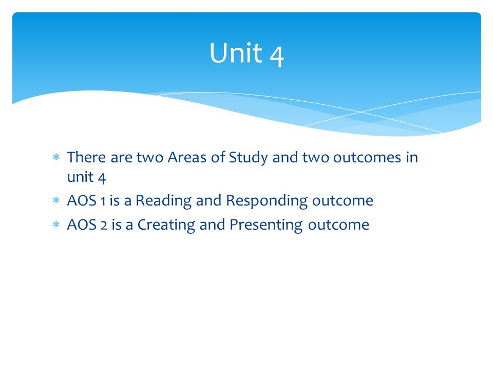  There are two Areas of Study and two outcomes in unit 4  AOS 1 is a Reading and Responding outcome  AOS 2 is a Creating and Presenting outcome Unit 4