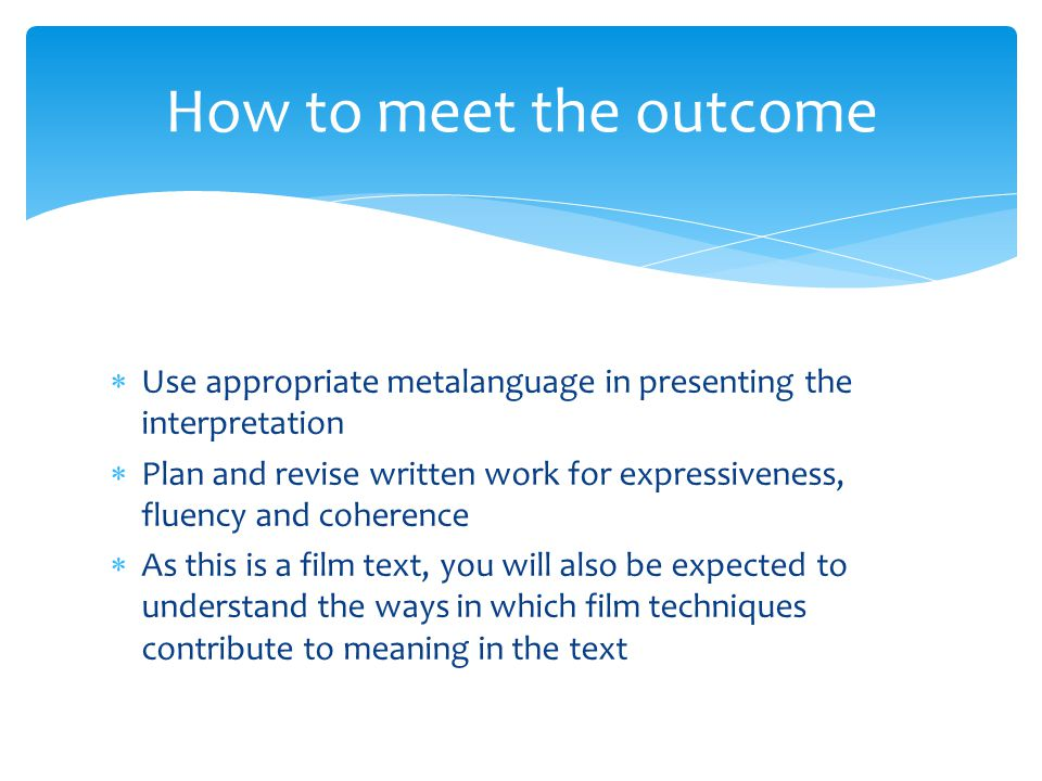 Use appropriate metalanguage in presenting the interpretation  Plan and revise written work for expressiveness, fluency and coherence  As this is a film text, you will also be expected to understand the ways in which film techniques contribute to meaning in the text How to meet the outcome