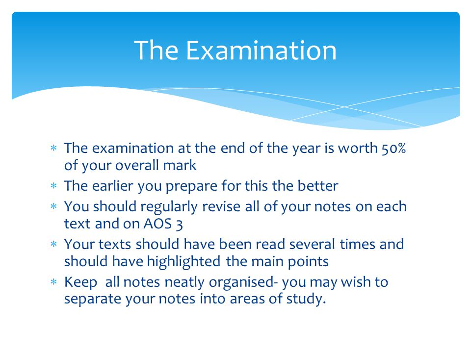  The examination at the end of the year is worth 50% of your overall mark  The earlier you prepare for this the better  You should regularly revise all of your notes on each text and on AOS 3  Your texts should have been read several times and should have highlighted the main points  Keep all notes neatly organised- you may wish to separate your notes into areas of study.