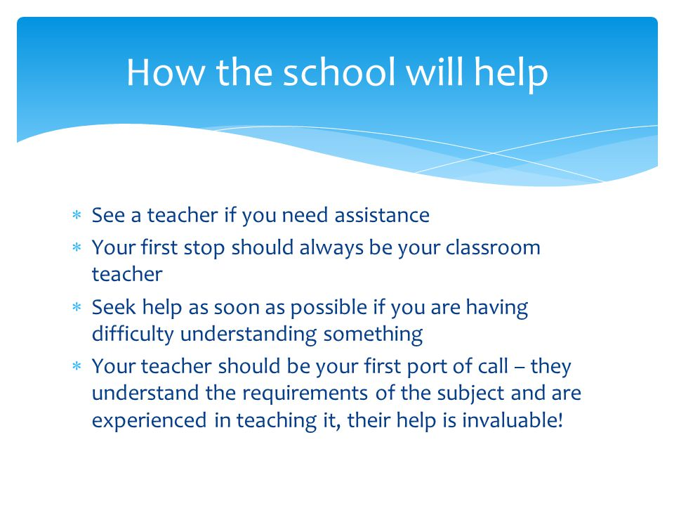  See a teacher if you need assistance  Your first stop should always be your classroom teacher  Seek help as soon as possible if you are having difficulty understanding something  Your teacher should be your first port of call – they understand the requirements of the subject and are experienced in teaching it, their help is invaluable.