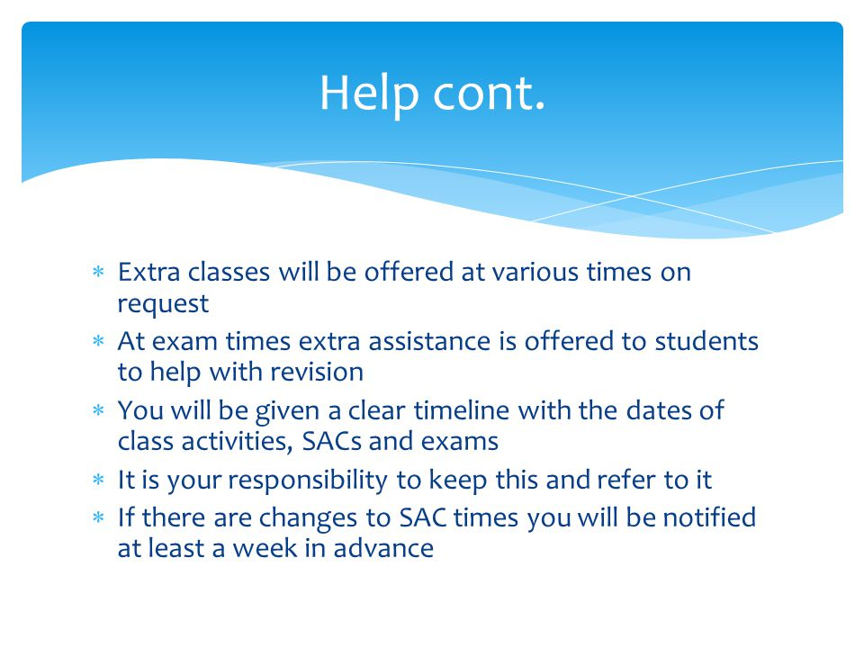  Extra classes will be offered at various times on request  At exam times extra assistance is offered to students to help with revision  You will be given a clear timeline with the dates of class activities, SACs and exams  It is your responsibility to keep this and refer to it  If there are changes to SAC times you will be notified at least a week in advance Help cont.