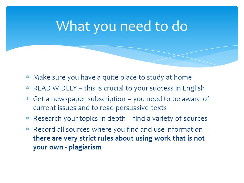  Make sure you have a quite place to study at home  READ WIDELY – this is crucial to your success in English  Get a newspaper subscription – you need to be aware of current issues and to read persuasive texts  Research your topics in depth – find a variety of sources  Record all sources where you find and use information – there are very strict rules about using work that is not your own - plagiarism What you need to do
