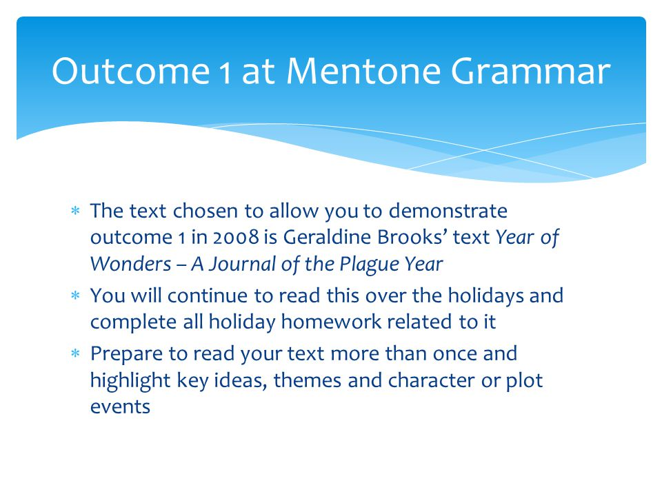  The text chosen to allow you to demonstrate outcome 1 in 2008 is Geraldine Brooks' text Year of Wonders – A Journal of the Plague Year  You will continue to read this over the holidays and complete all holiday homework related to it  Prepare to read your text more than once and highlight key ideas, themes and character or plot events Outcome 1 at Mentone Grammar