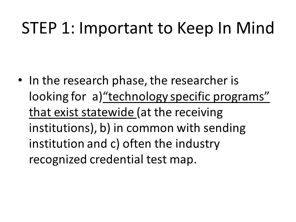 STEP 1: Important to Keep In Mind In the research phase, the researcher is looking for a) technology specific programs that exist statewide (at the receiving institutions), b) in common with sending institution and c) often the industry recognized credential test map.
