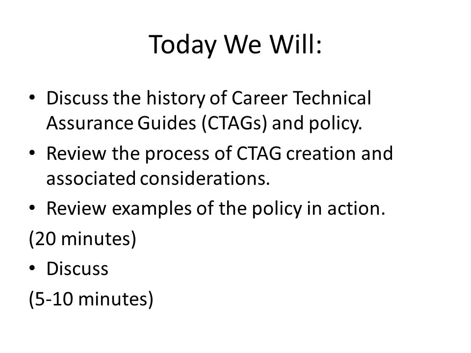 Today We Will: Discuss the history of Career Technical Assurance Guides (CTAGs) and policy.