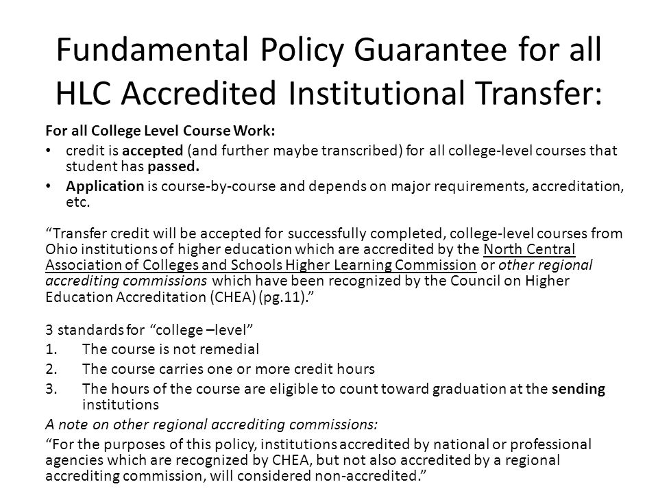 Fundamental Policy Guarantee for all HLC Accredited Institutional Transfer: For all College Level Course Work: credit is accepted (and further maybe transcribed) for all college-level courses that student has passed.