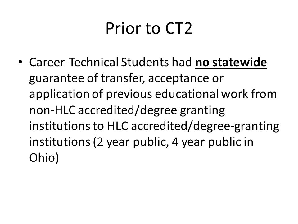 Prior to CT2 Career-Technical Students had no statewide guarantee of transfer, acceptance or application of previous educational work from non-HLC accredited/degree granting institutions to HLC accredited/degree-granting institutions (2 year public, 4 year public in Ohio)